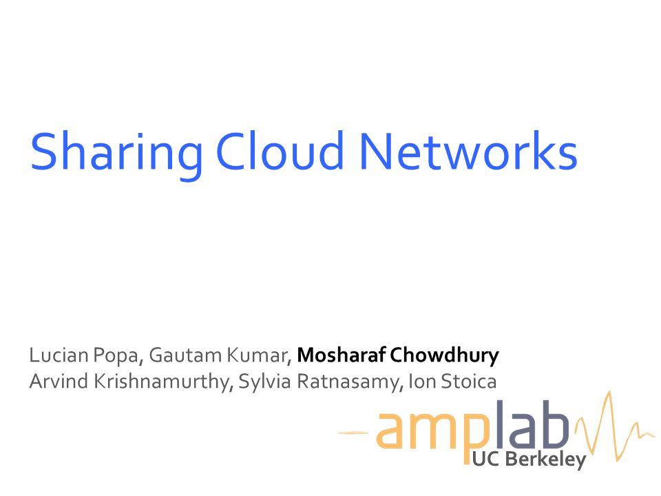 Sharing Cloud Networks Lucian Popa, Gautam Kumar, Mosharaf Chowdhury Arvind Krishnamurthy, Sylvia Ratnasamy, Ion Stoica UC Berkeley