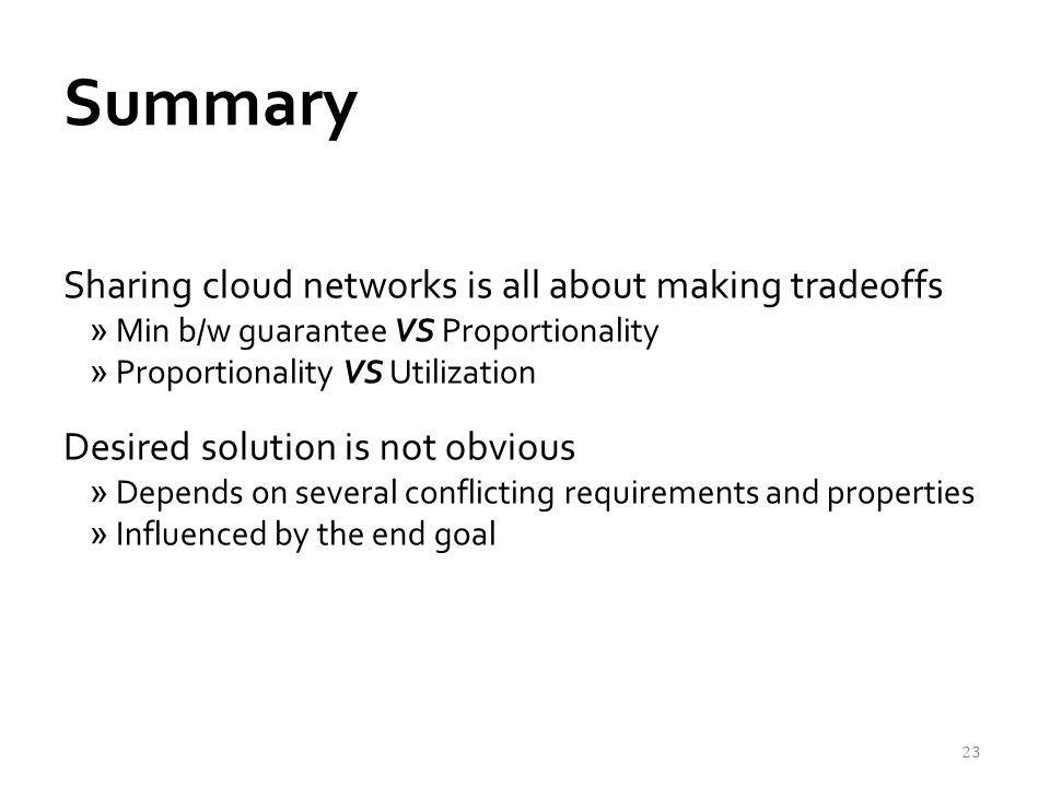 Summary Sharing cloud networks is all about making tradeoffs »Min b/w guarantee VS Proportionality »Proportionality VS Utilization Desired solution is not obvious »Depends on several conflicting requirements and properties »Influenced by the end goal 23