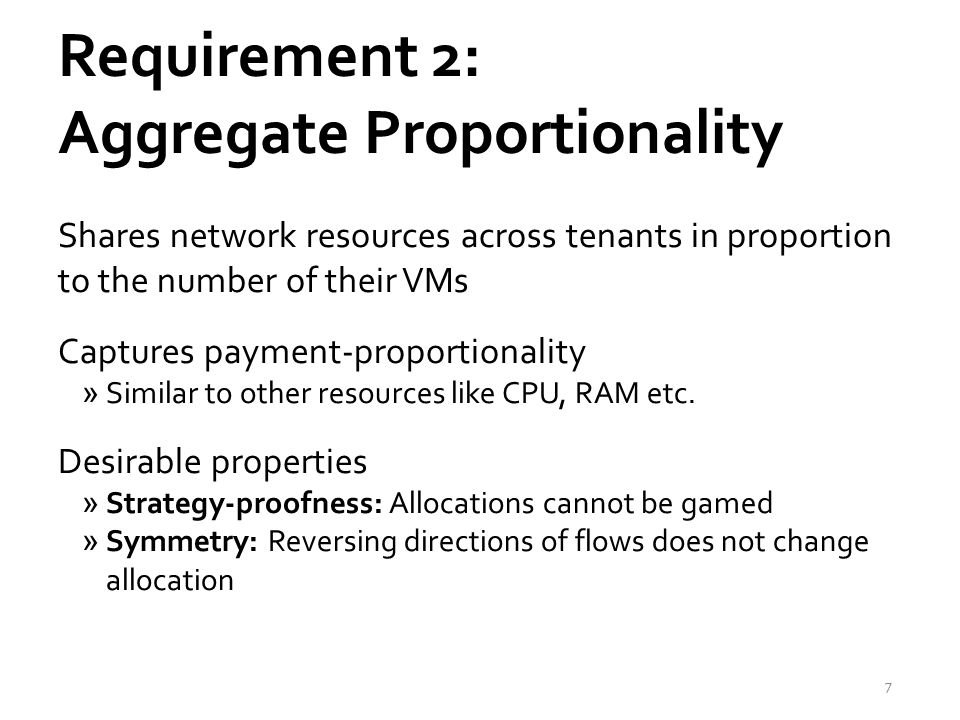 Requirement 2: Aggregate Proportionality Shares network resources across tenants in proportion to the number of their VMs Captures payment-proportionality »Similar to other resources like CPU, RAM etc.