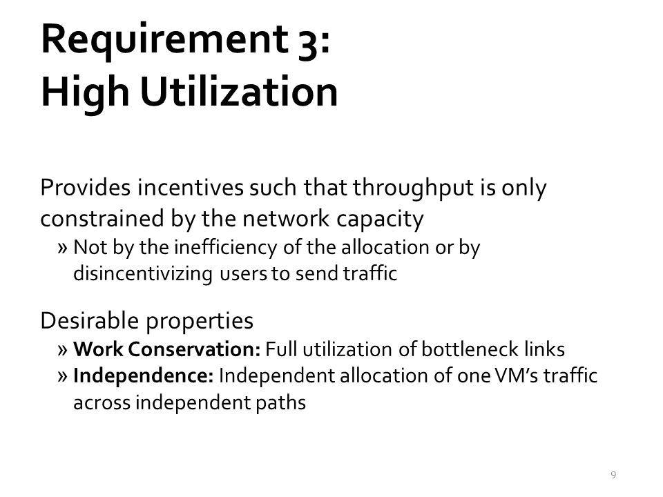 Requirement 3: High Utilization Provides incentives such that throughput is only constrained by the network capacity »Not by the inefficiency of the allocation or by disincentivizing users to send traffic Desirable properties »Work Conservation: Full utilization of bottleneck links »Independence: Independent allocation of one VM's traffic across independent paths 9