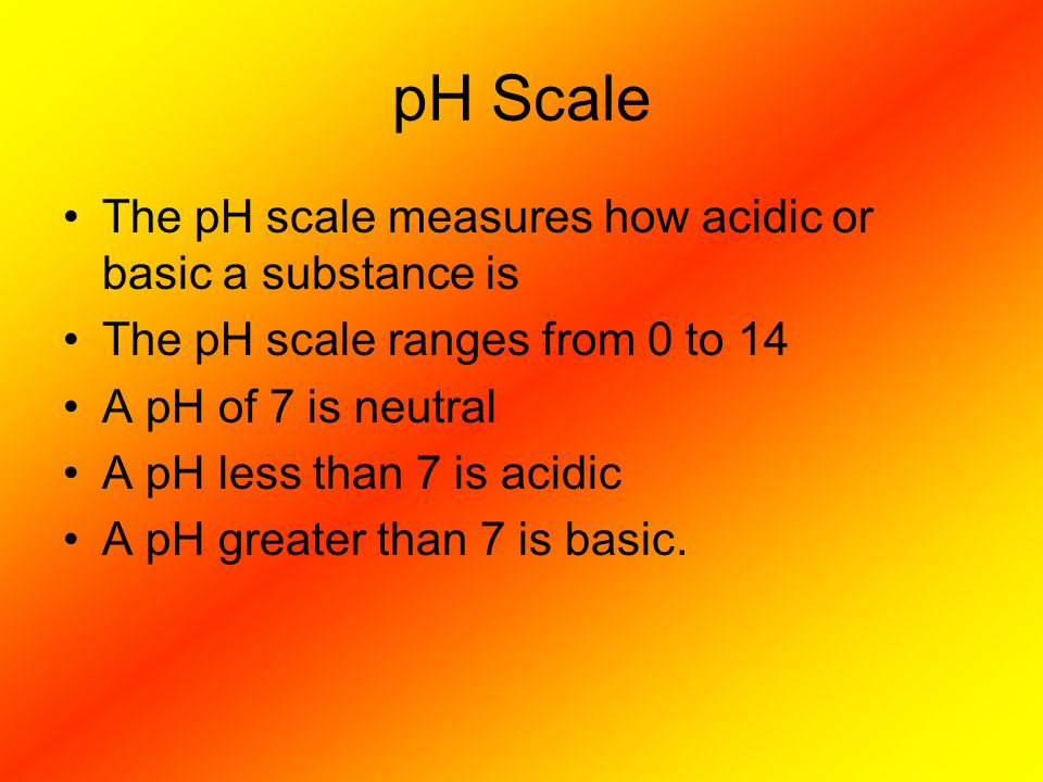 pH Scale The pH scale measures how acidic or basic a substance is The pH scale ranges from 0 to 14 A pH of 7 is neutral A pH less than 7 is acidic A p