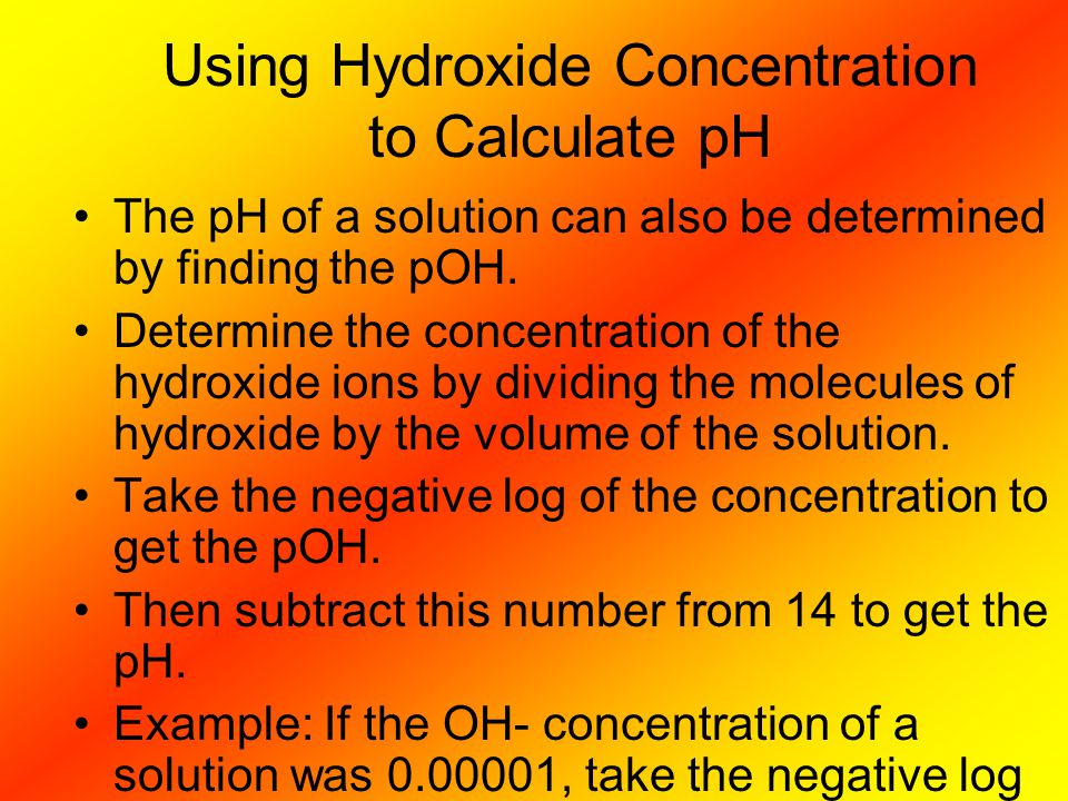 Using Hydroxide Concentration to Calculate pH The pH of a solution can also be determined by finding the pOH. Determine the concentration of the hydro