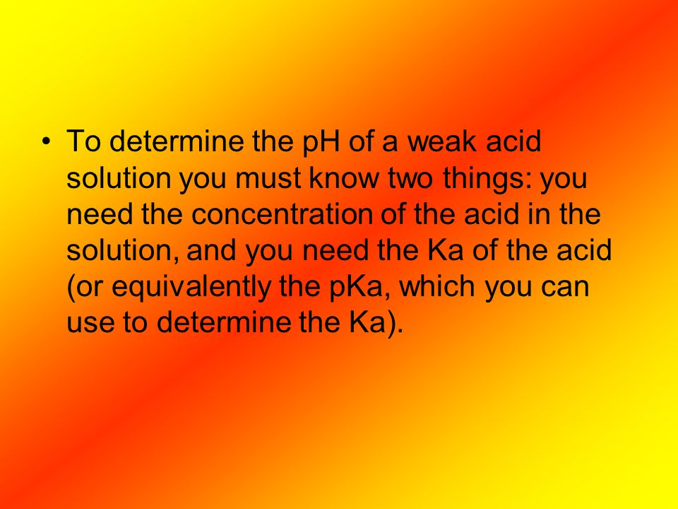 To determine the pH of a weak acid solution you must know two things: you need the concentration of the acid in the solution, and you need the Ka of t