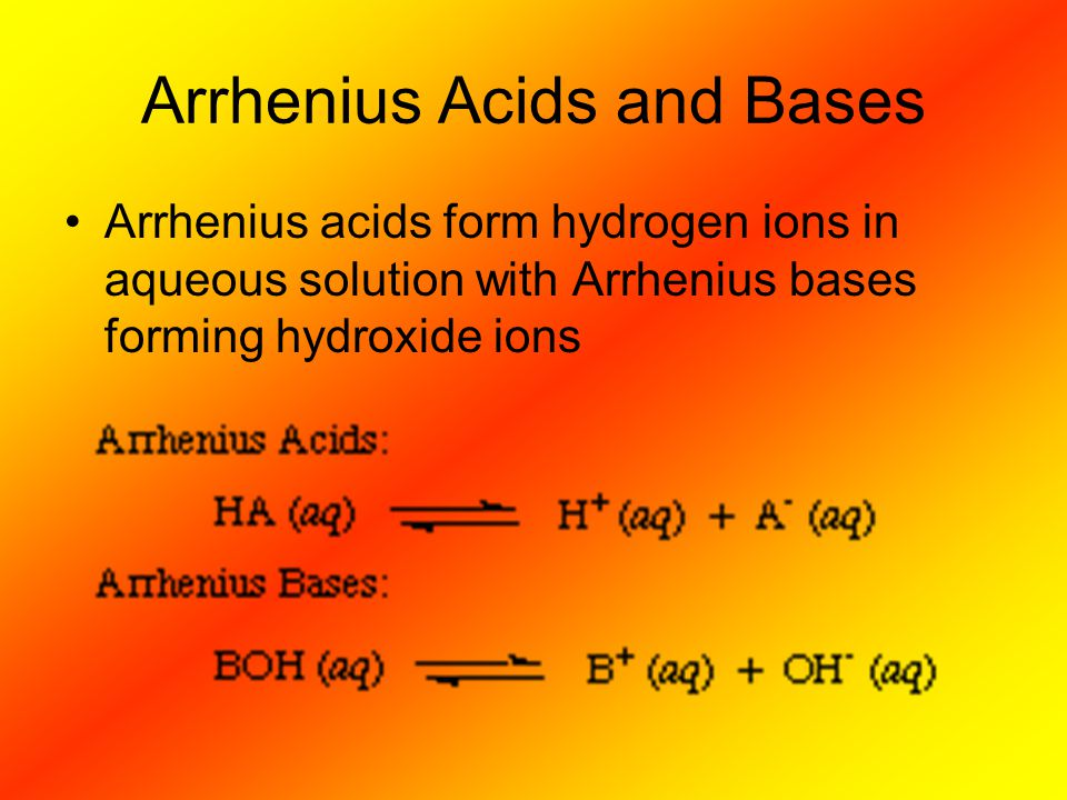 Arrhenius Acids and Bases Arrhenius acids form hydrogen ions in aqueous solution with Arrhenius bases forming hydroxide ions