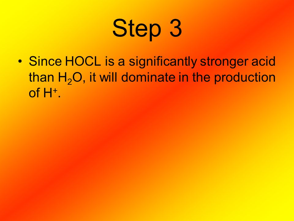 Step 3 Since HOCL is a significantly stronger acid than H 2 O, it will dominate in the production of H +.