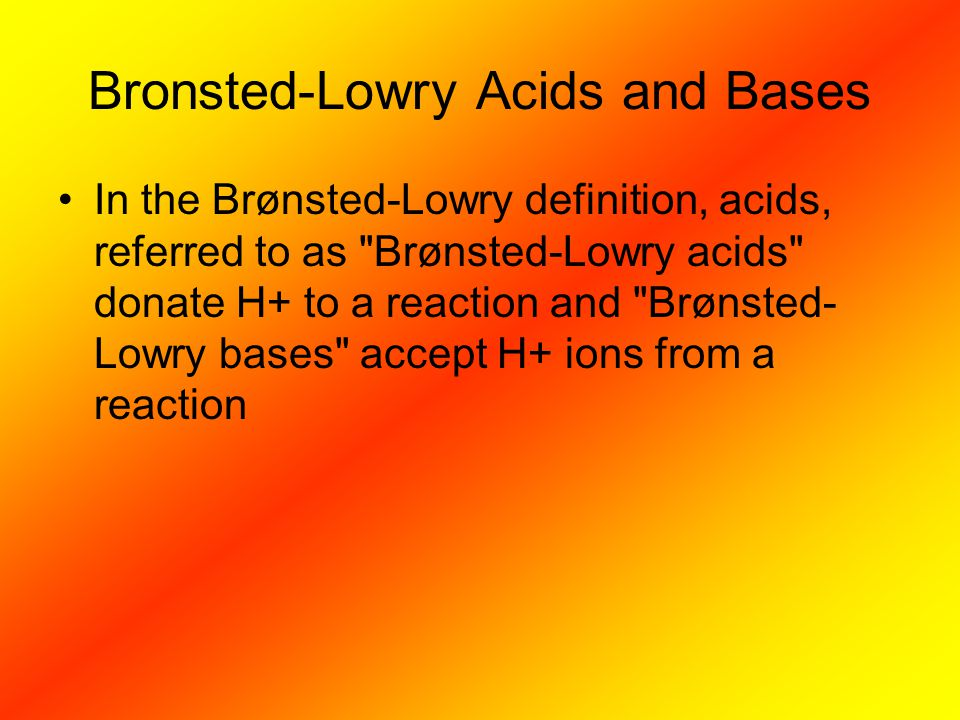Bronsted-Lowry Acids and Bases In the Brønsted-Lowry definition, acids, referred to as