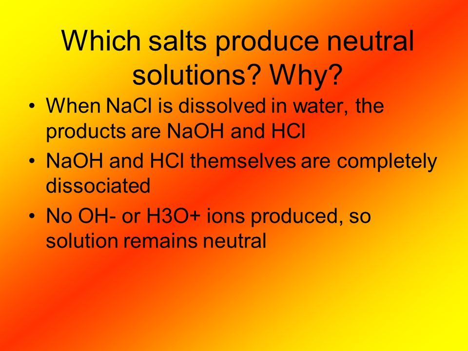 Which salts produce neutral solutions? Why? When NaCl is dissolved in water, the products are NaOH and HCl NaOH and HCl themselves are completely diss