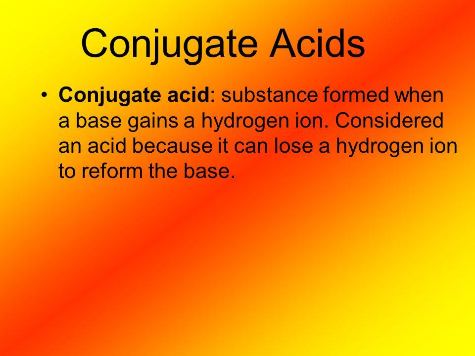 Conjugate acid: substance formed when a base gains a hydrogen ion.