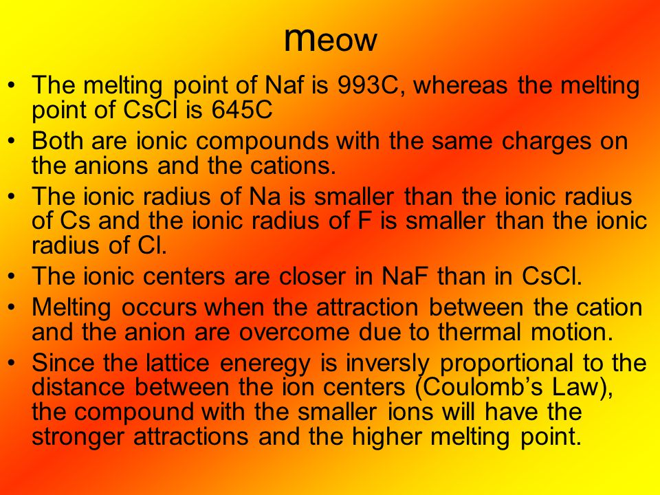 m eow The melting point of Naf is 993C, whereas the melting point of CsCl is 645C Both are ionic compounds with the same charges on the anions and the cations.
