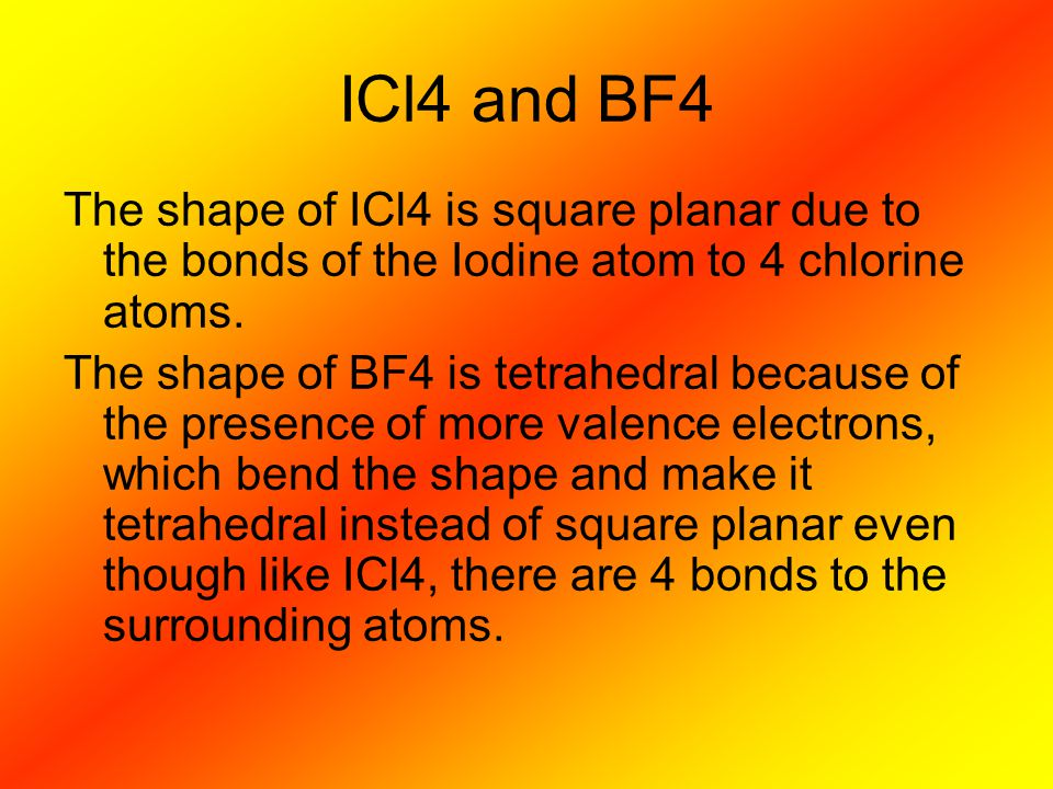 ICl4 and BF4 The shape of ICl4 is square planar due to the bonds of the Iodine atom to 4 chlorine atoms. The shape of BF4 is tetrahedral because of th