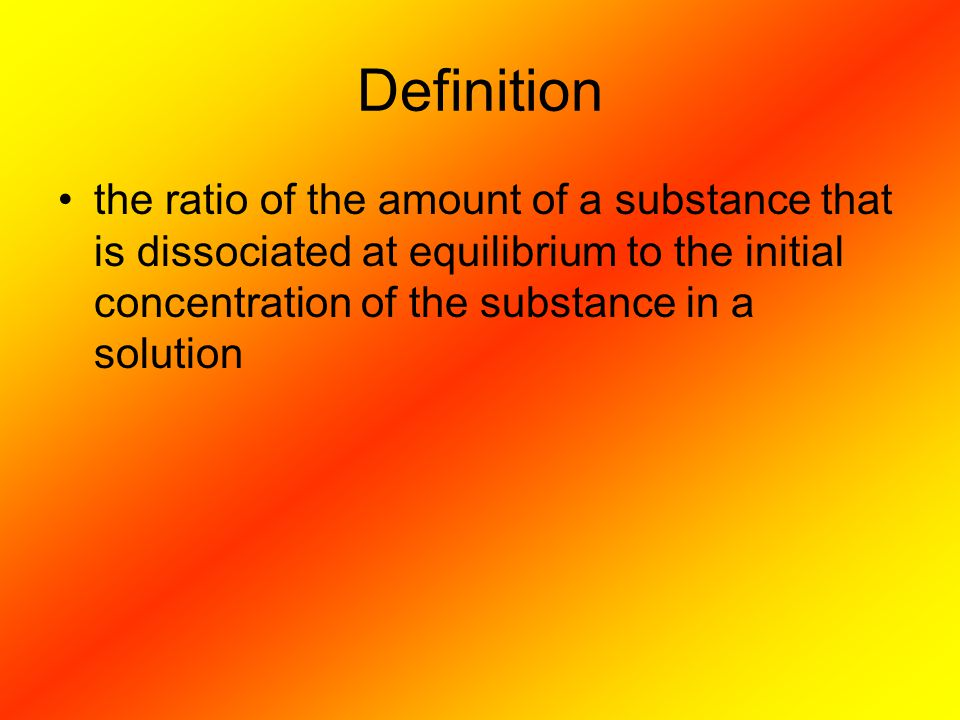 Definition the ratio of the amount of a substance that is dissociated at equilibrium to the initial concentration of the substance in a solution