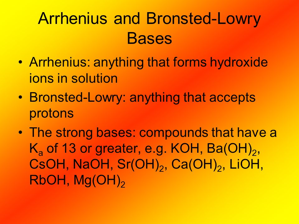 Arrhenius and Bronsted-Lowry Bases Arrhenius: anything that forms hydroxide ions in solution Bronsted-Lowry: anything that accepts protons The strong