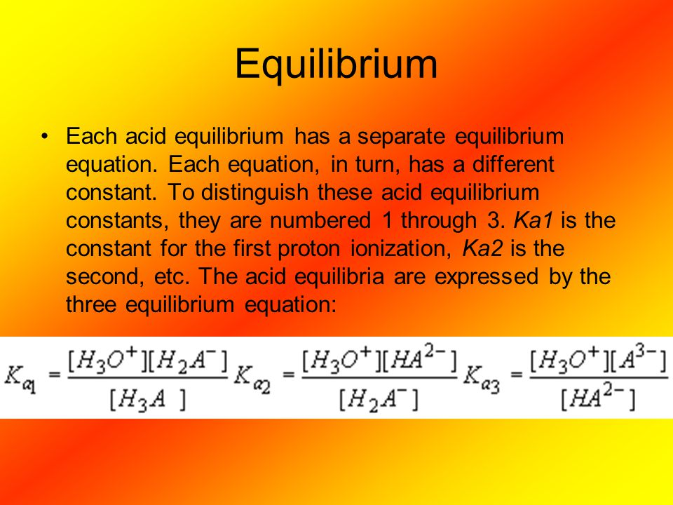 Equilibrium Each acid equilibrium has a separate equilibrium equation. Each equation, in turn, has a different constant. To distinguish these acid equ