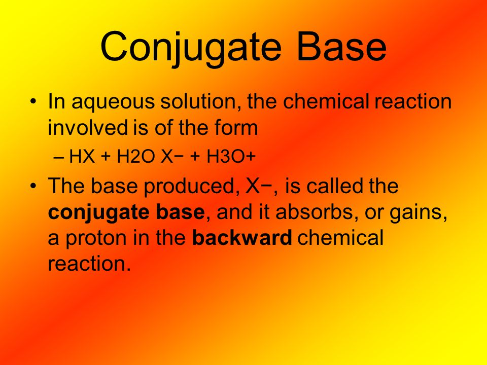 Conjugate Base In aqueous solution, the chemical reaction involved is of the form –HX + H2O X− + H3O+ The base produced, X−, is called the conjugate base, and it absorbs, or gains, a proton in the backward chemical reaction.
