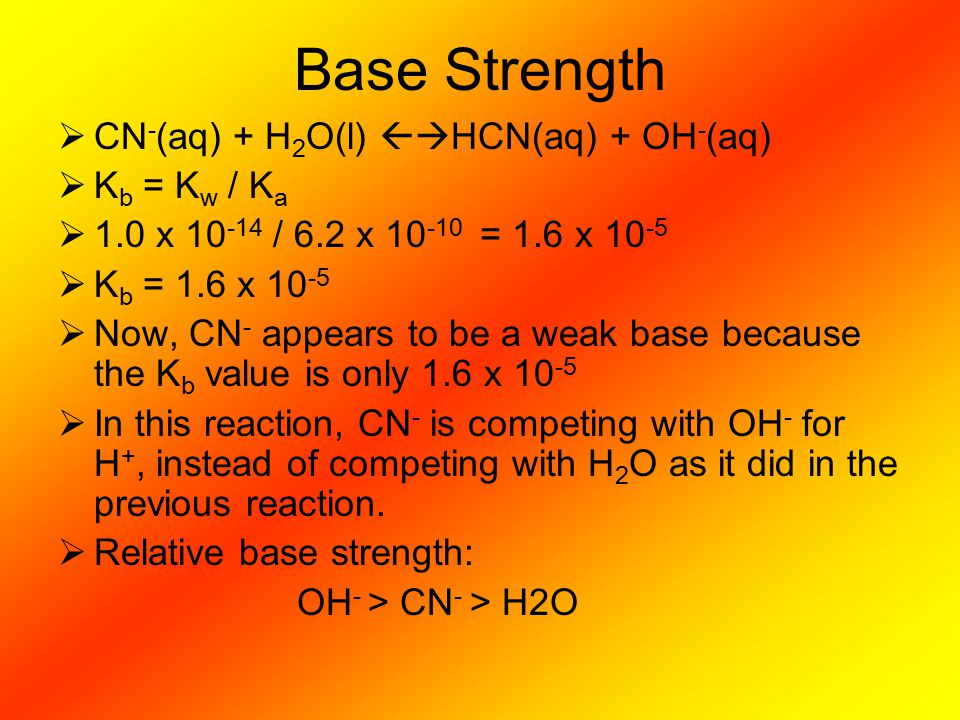 Base Strength  CN - (aq) + H 2 O(l)  HCN(aq) + OH - (aq)  K b = K w / K a  1.0 x 10 -14 / 6.2 x 10 -10 = 1.6 x 10 -5  K b = 1.6 x 10 -5  Now, CN - appears to be a weak base because the K b value is only 1.6 x 10 -5  In this reaction, CN - is competing with OH - for H +, instead of competing with H 2 O as it did in the previous reaction.