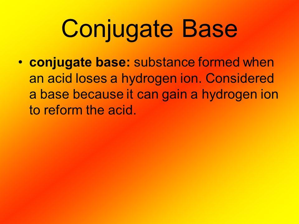 Conjugate Base conjugate base: substance formed when an acid loses a hydrogen ion.