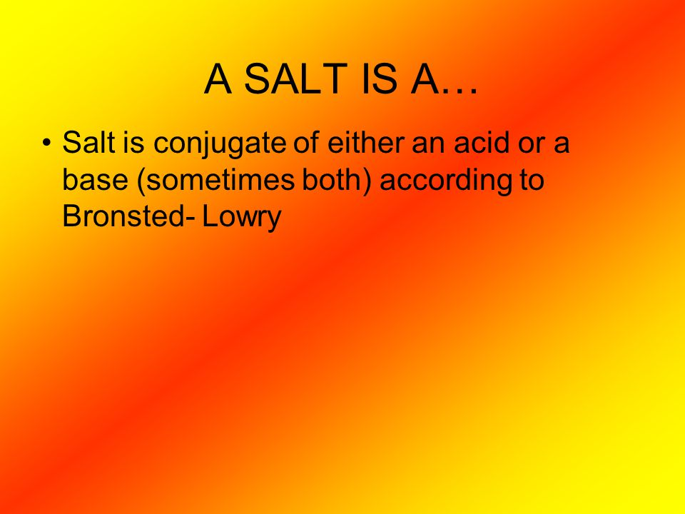 A SALT IS A… Salt is conjugate of either an acid or a base (sometimes both) according to Bronsted- Lowry
