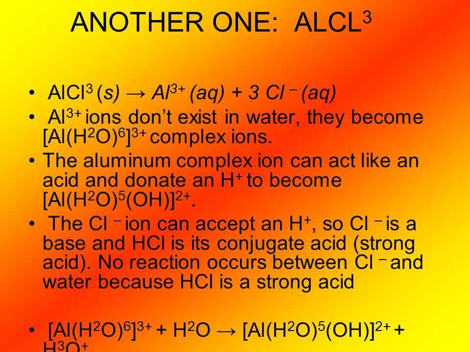 ANOTHER ONE: ALCL 3 AlCl 3 (s) → Al 3+ (aq) + 3 Cl – (aq) Al 3+ ions don't exist in water, they become [Al(H 2 O) 6 ] 3+ complex ions. The aluminum co