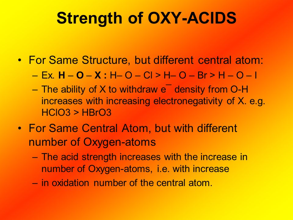 Strength of OXY-ACIDS For Same Structure, but different central atom: –Ex. H – O – X : H– O – Cl > H– O – Br > H – O – I –The ability of X to withdraw