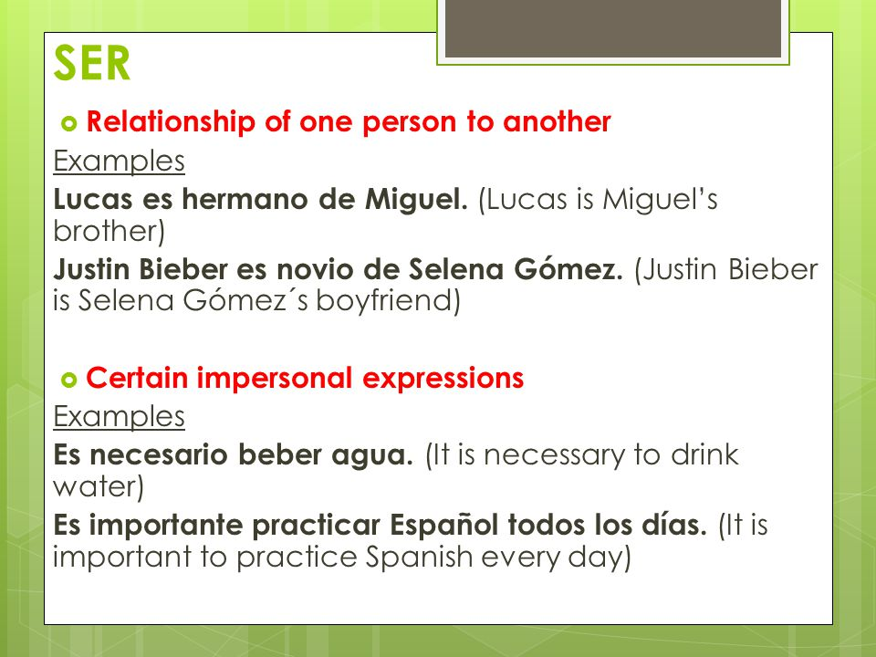 SER  Relationship of one person to another Examples Lucas es hermano de Miguel.
