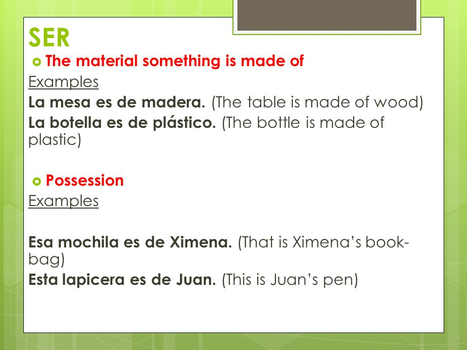 SER  The material something is made of Examples La mesa es de madera.