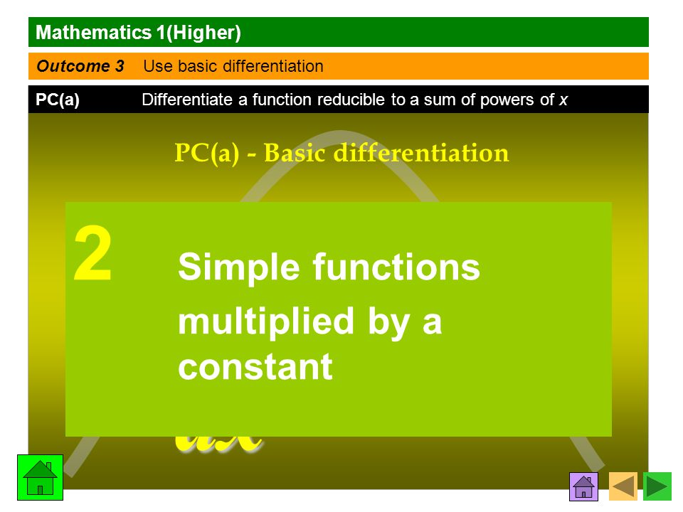 Mathematics 1(Higher) Outcome 3 Use basic differentiation PC(a) Differentiate a function reducible to a sum of powers of x f (x) f (x)f (x) f (x) dy dx PC(a) - Basic differentiation 2 Simple functions multiplied by a constant