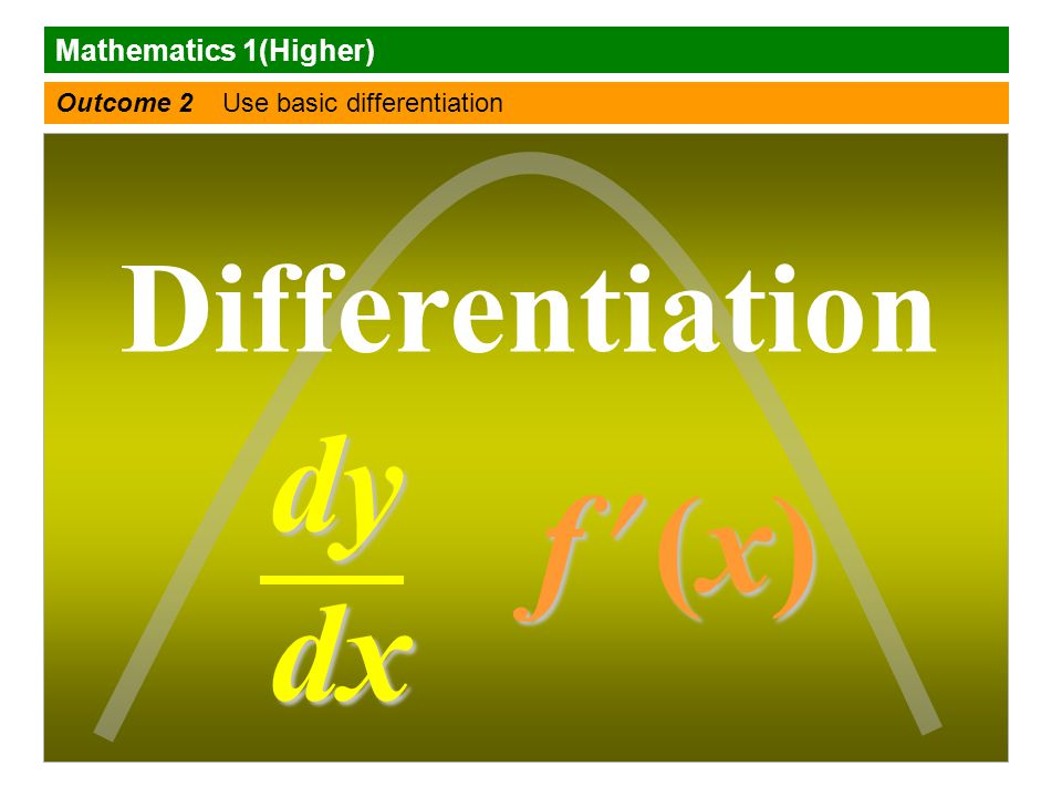 Mathematics 1(Higher) Outcome 2 Use basic differentiation Differentiation f (x) f (x)f (x) f (x) dy dx