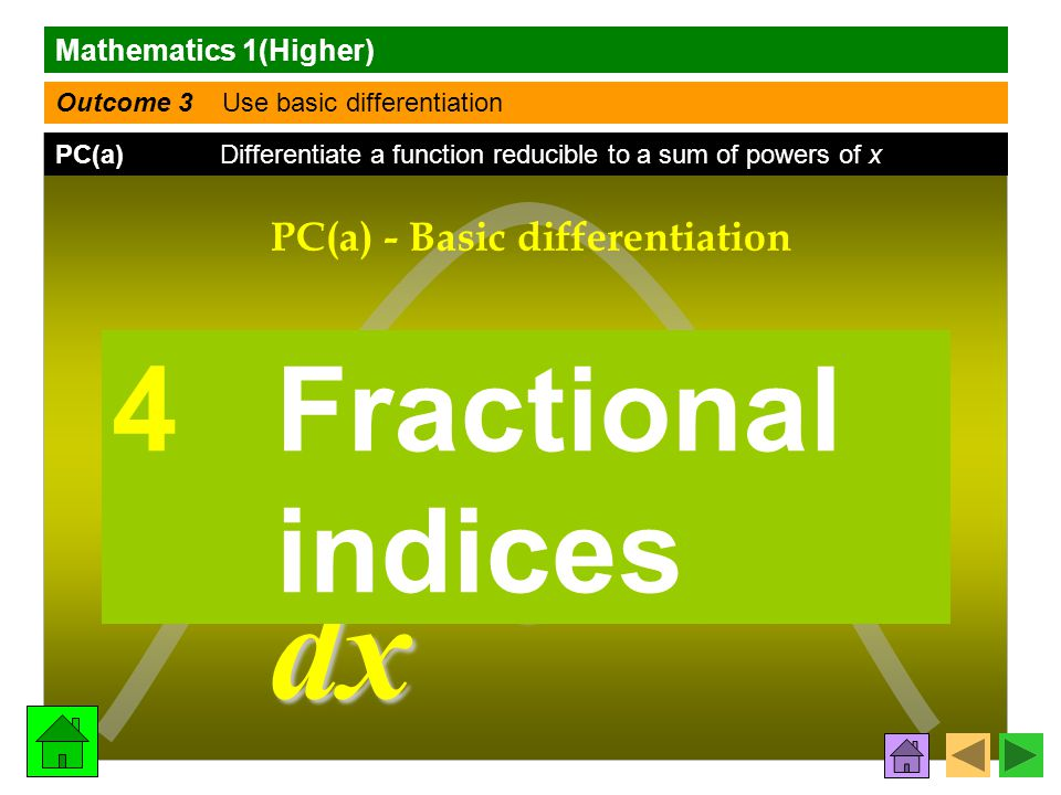 Mathematics 1(Higher) Outcome 3 Use basic differentiation PC(a) Differentiate a function reducible to a sum of powers of x f (x) f (x)f (x) f (x) dy dx PC(a) - Basic differentiation 4 Fractional indices