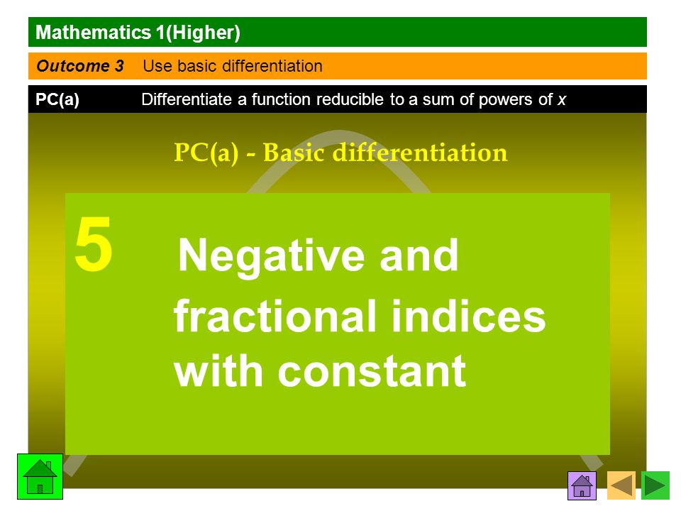 Mathematics 1(Higher) Outcome 3 Use basic differentiation PC(a) Differentiate a function reducible to a sum of powers of x f (x) f (x)f (x) f (x) dy dx PC(a) - Basic differentiation 5 Negative and fractional indices with constant