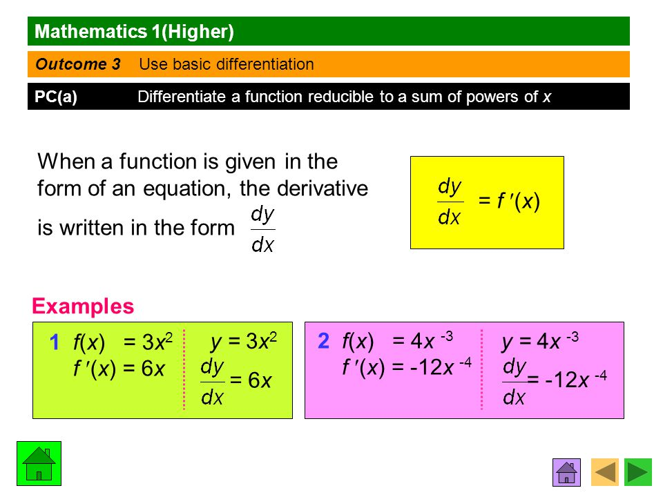 Mathematics 1(Higher) Outcome 3 Use basic differentiation PC(a) Differentiate a function reducible to a sum of powers of x When a function is given in the form of an equation, the derivative is written in the form 1 f(x) = 3x 2 f (x) = 6x y = 3x 2 = f (x) 2 f(x) = 4x -3 f (x) = -12x -4 y = 4x -3 = 6x = -12x -4 Examples