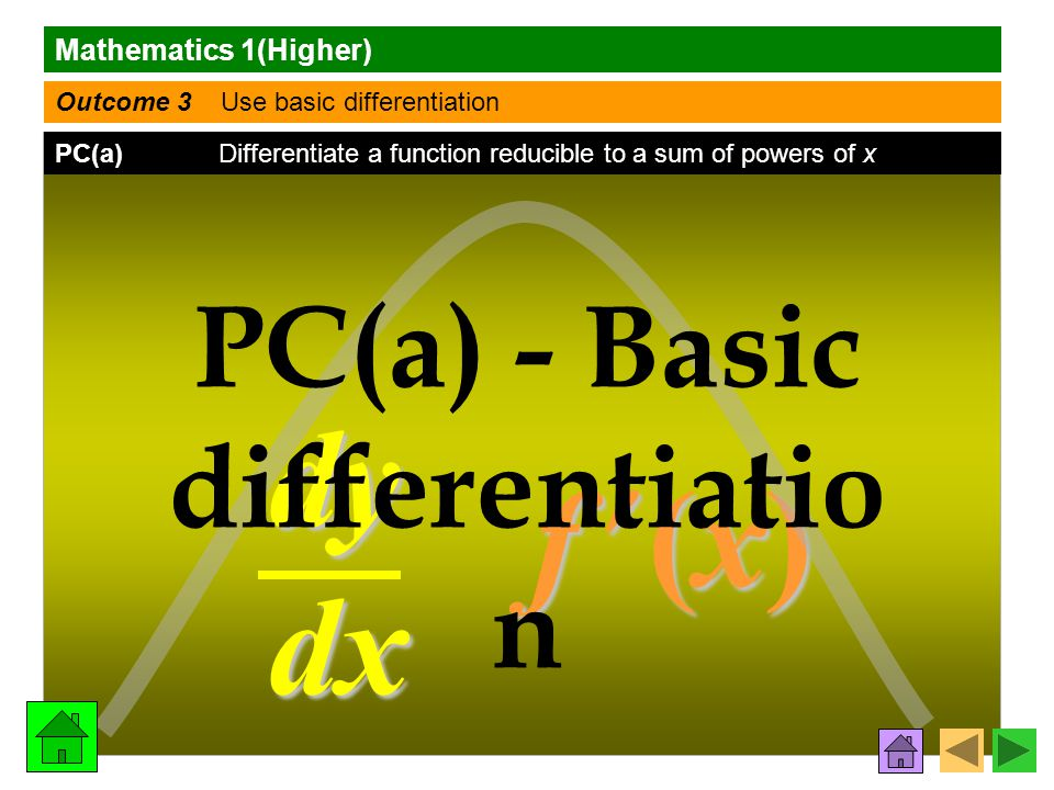 Mathematics 1(Higher) Outcome 3 Use basic differentiation PC(a) Differentiate a function reducible to a sum of powers of x dy dx f (x) f (x)f (x) f (x) PC(a) - Basic differentiatio n