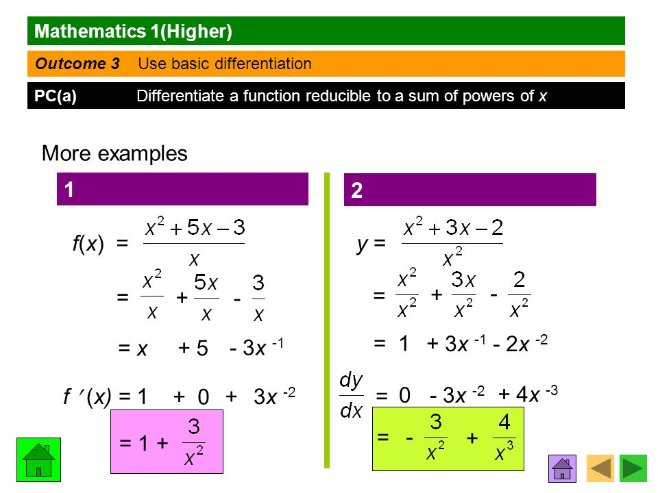 Mathematics 1(Higher) Outcome 3 Use basic differentiation PC(a) Differentiate a function reducible to a sum of powers of x More examples f(x) = 1 = + - = x f (x) = 1 3x -2 = 1 + 2 y = = + - = 1 = 0 - 3x -2 + 4x -3 = - + + 0 + 5 - 3x -1 + + 3x -1 - 2x -2