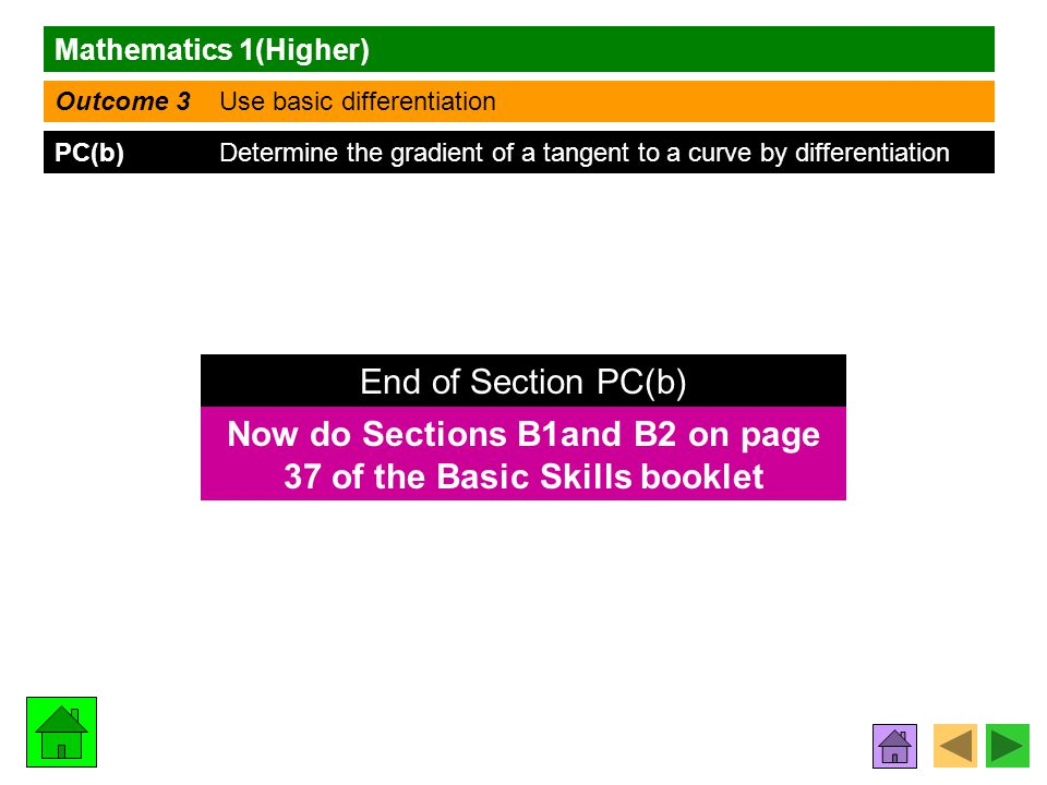 Mathematics 1(Higher) Outcome 3 Use basic differentiation PC(b) Determine the gradient of a tangent to a curve by differentiation Now do Sections B1and B2 on page 37 of the Basic Skills booklet End of Section PC(b)