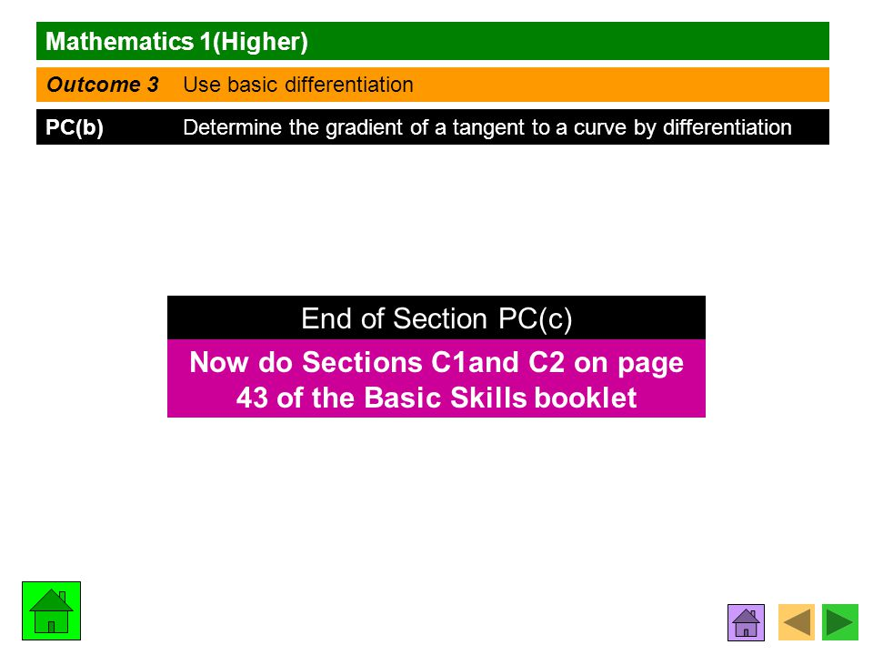 Mathematics 1(Higher) Outcome 3 Use basic differentiation PC(b) Determine the gradient of a tangent to a curve by differentiation Now do Sections C1and C2 on page 43 of the Basic Skills booklet End of Section PC(c)