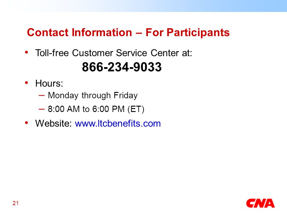 21 Toll-free Customer Service Center at: 866-234-9033 Hours: – Monday through Friday – 8:00 AM to 6:00 PM (ET) Website: www.ltcbenefits.com Contact Information – For Participants