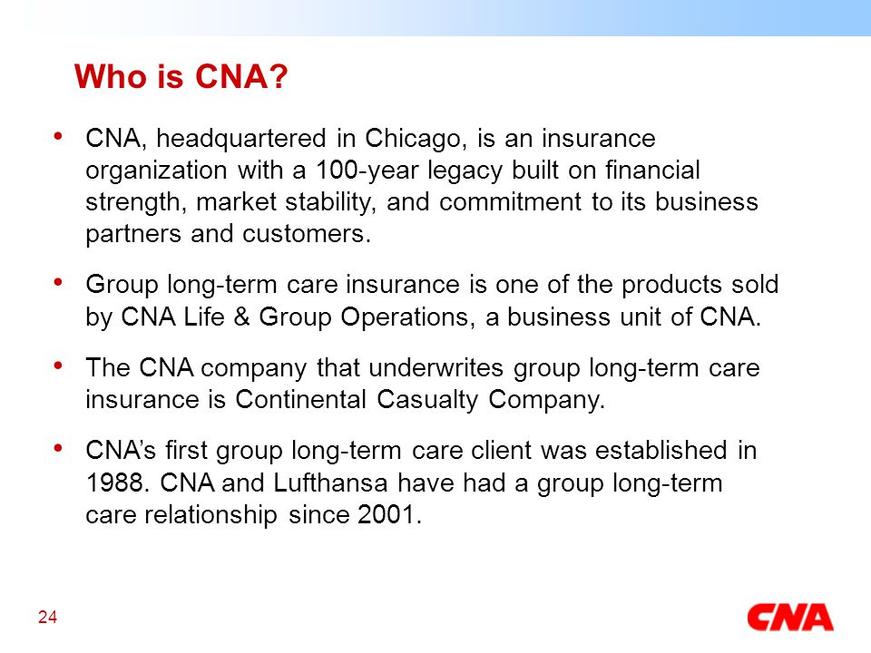 24 CNA, headquartered in Chicago, is an insurance organization with a 100-year legacy built on financial strength, market stability, and commitment to its business partners and customers.