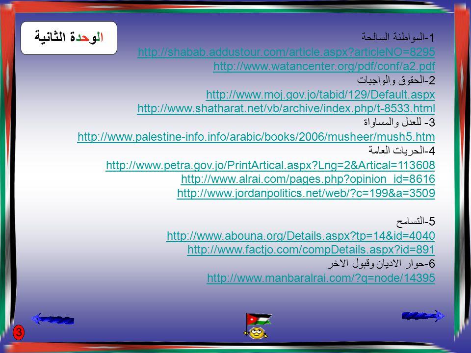 1-المواطنة السالحة http://shabab.addustour.com/article.aspx?articleNO=8295 http://www.watancenter.org/pdf/conf/a2.pdf 2-الحقوق والواجبات http://www.moj.gov.jo/tabid/129/Default.aspx http://www.shatharat.net/vb/archive/index.php/t-8533.html 3- للعدل والمساواة http://www.palestine-info.info/arabic/books/2006/musheer/mush5.htm 4-الحريات العامة http://www.petra.gov.jo/PrintArtical.aspx?Lng=2&Artical=113608 http://www.alrai.com/pages.php?opinion_id=8616 http://www.jordanpolitics.net/web/?c=199&a=3509 5-التسامح http://www.abouna.org/Details.aspx?tp=14&id=4040 http://www.factjo.com/compDetails.aspx?id=891 6-حوار الاديان وقبول الاخر http://www.manbaralrai.com/?q=node/14395 الوحدة الثانية 3
