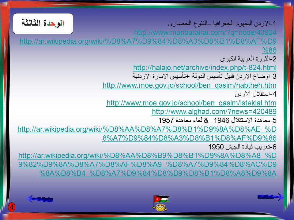 1-الاردن المفهوم الجغرافيا –التنوع الحضاري http://www.manbaralrai.com/?q=node/43924 http://ar.wikipedia.org/wiki/%D8%A7%D9%84%D8%A3%D8%B1%D8%AF%D9 %86 2-الثورة العربية الكبرى http://halajo.net/archive/index.php/t-824.html 3-اوضاع الاردن قبيل تأسيس الدولة +تأسيس الامارة الاردنية http://www.moe.gov.jo/school/ben_qasim/nabtheh.htm 4-استقلال الاردن http://www.moe.gov.jo/school/ben_qasim/isteklal.htm http://www.alghad.com/?news=420489 5-معاهدة الاستقلال 1946 &الغاء معاهدة 1957 http://ar.wikipedia.org/wiki/%D8%AA%D8%A7%D8%B1%D9%8A%D8%AE_%D 8%A7%D9%84%D8%A3%D8%B1%D8%AF%D9%86 http://ar.wikipedia.org/wiki/%D8%AA%D8%A7%D8%B1%D9%8A%D8%AE_%D 8%A7%D9%84%D8%A3%D8%B1%D8%AF%D9%86 6-تعريب قيادة الجيش 1950 http://ar.wikipedia.org/wiki/%D8%AA%D8%B9%D8%B1%D9%8A%D8%A8_%D 9%82%D9%8A%D8%A7%D8%AF%D8%A9_%D8%A7%D9%84%D8%AC%D9 %8A%D8%B4_%D8%A7%D9%84%D8%B9%D8%B1%D8%A8%D9%8A الوحدة الثالثة 4