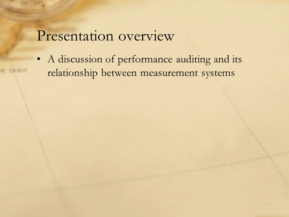 Presentation overview A discussion of performance auditing and its relationship between measurement systems