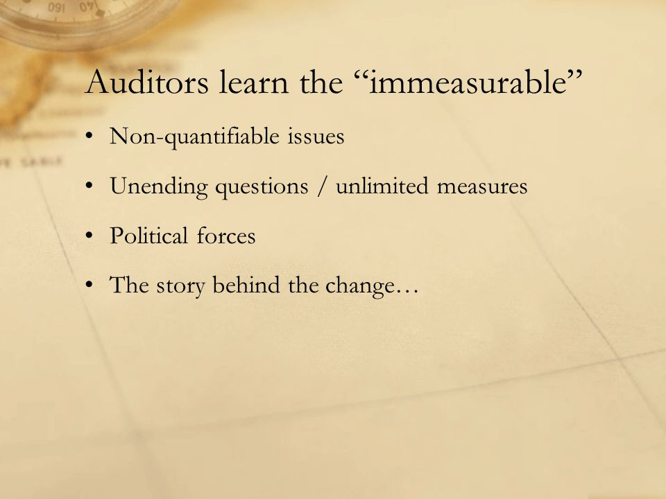 "Auditors learn the ""immeasurable"" Non-quantifiable issues Unending questions / unlimited measures Political forces The story behind the change…"