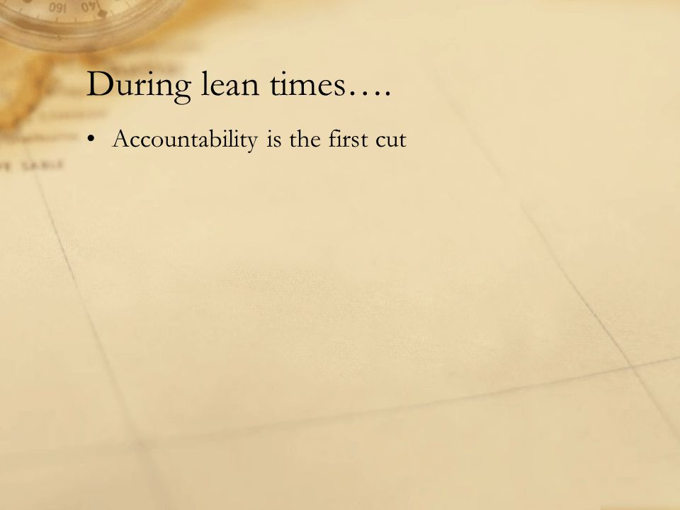 During lean times…. Accountability is the first cut