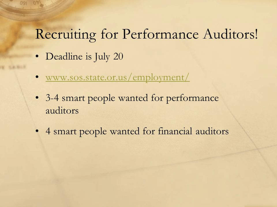 Recruiting for Performance Auditors! Deadline is July 20 www.sos.state.or.us/employment/ 3-4 smart people wanted for performance auditors 4 smart peop