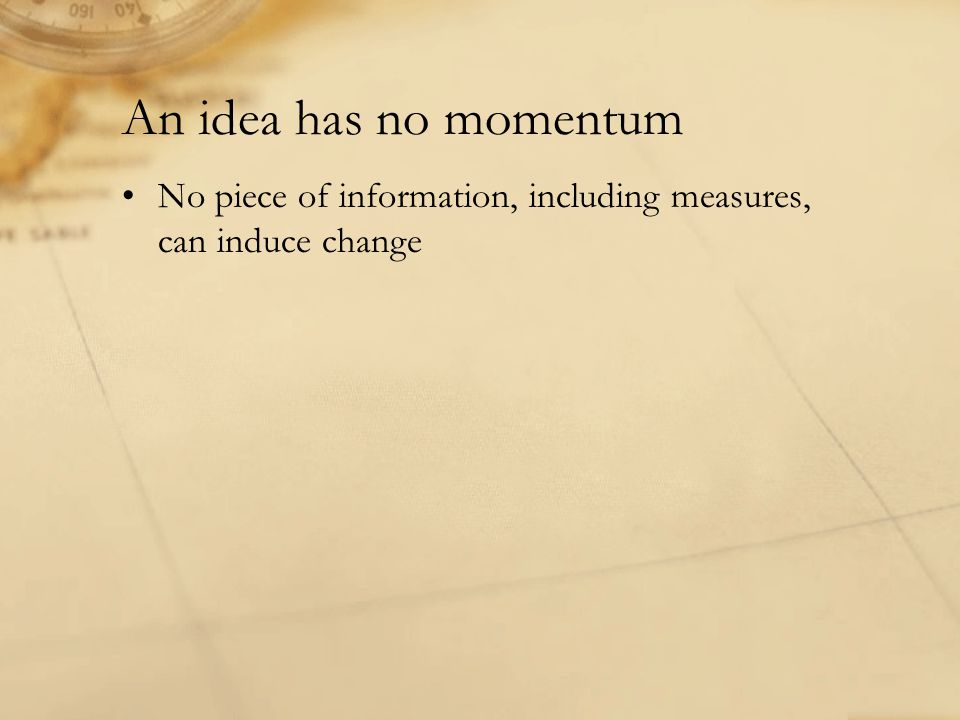 An idea has no momentum No piece of information, including measures, can induce change