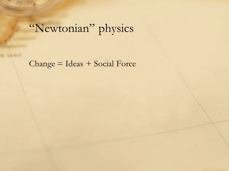 """Newtonian"" physics Change = Ideas + Social Force"