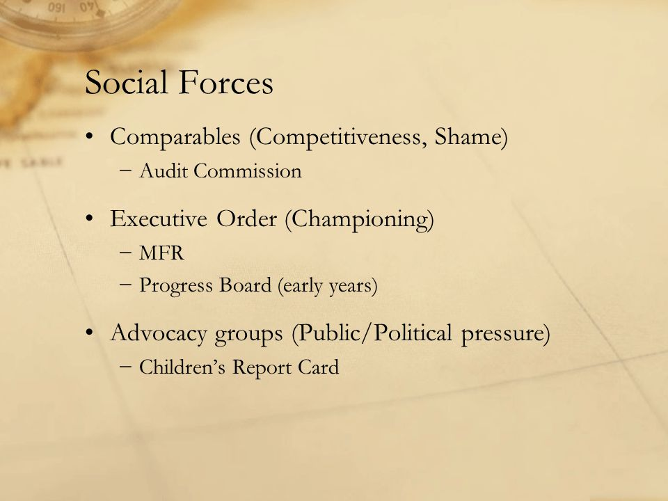 Social Forces Comparables (Competitiveness, Shame) −Audit Commission Executive Order (Championing) −MFR −Progress Board (early years) Advocacy groups