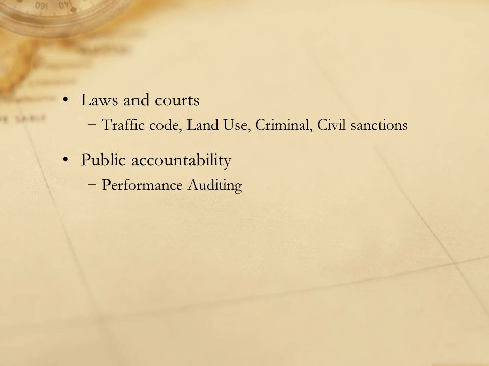 Laws and courts −Traffic code, Land Use, Criminal, Civil sanctions Public accountability −Performance Auditing