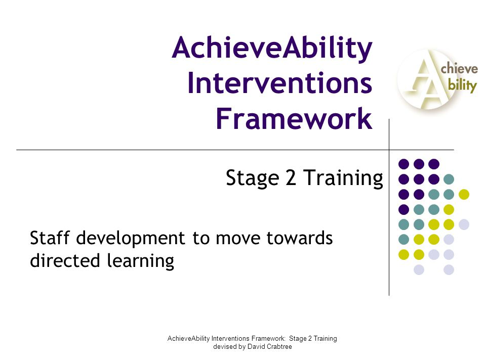 AchieveAbility Interventions Framework: Stage 2 Training devised by David Crabtree AchieveAbility Interventions Framework Stage 2 Training Staff development to move towards directed learning