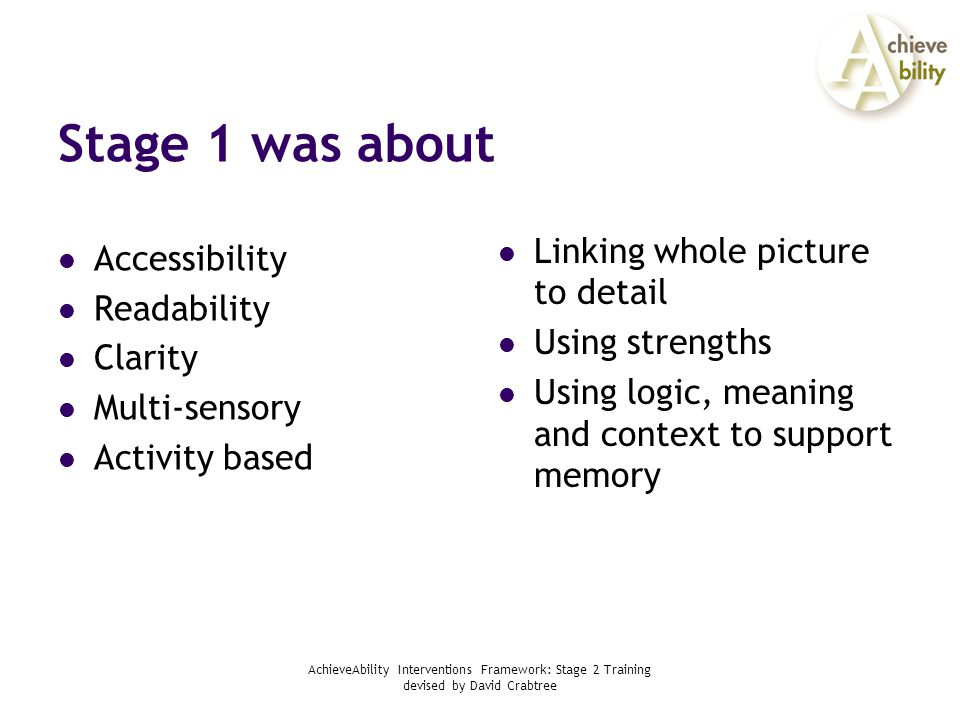AchieveAbility Interventions Framework: Stage 2 Training devised by David Crabtree Stage 1 was about Accessibility Readability Clarity Multi-sensory Activity based Linking whole picture to detail Using strengths Using logic, meaning and context to support memory