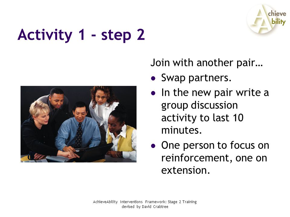 AchieveAbility Interventions Framework: Stage 2 Training devised by David Crabtree Activity 1 - step 3 Each new pair finds another pair… Swap partners.