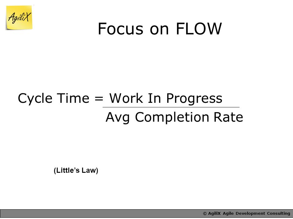 Focus on FLOW Cycle Time = Work In Progress Avg Completion Rate (Little's Law)